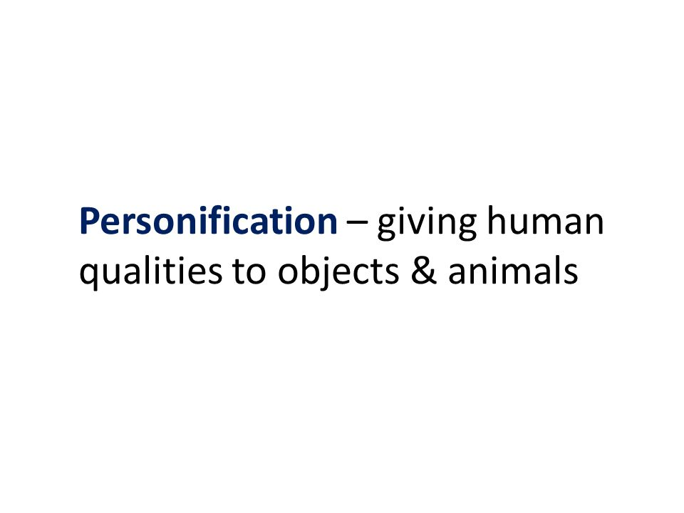 Personification – giving human qualities to objects & animals