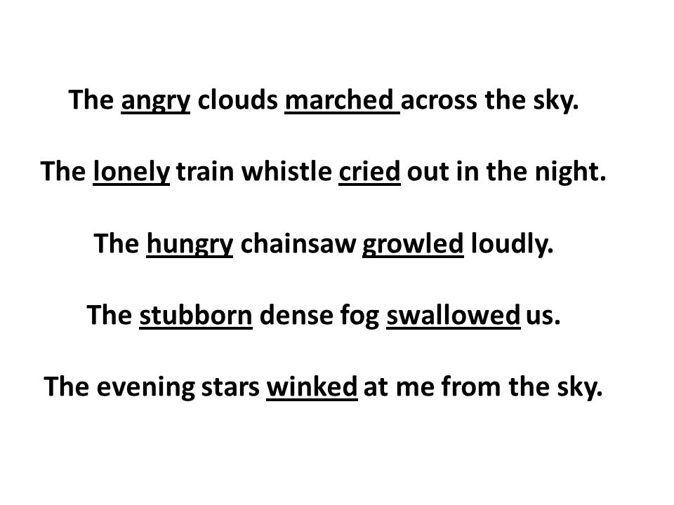 The angry clouds marched across the sky. The lonely train whistle cried out in the night. The hungry chainsaw growled loudly. The stubborn dense fog s