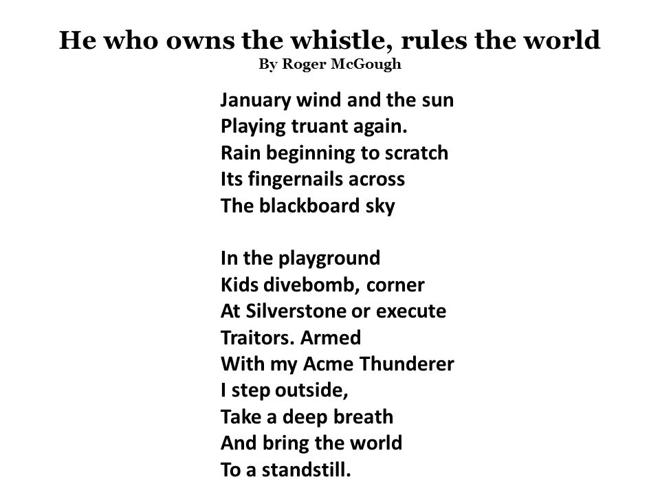 He who owns the whistle, rules the world By Roger McGough January wind and the sun Playing truant again.