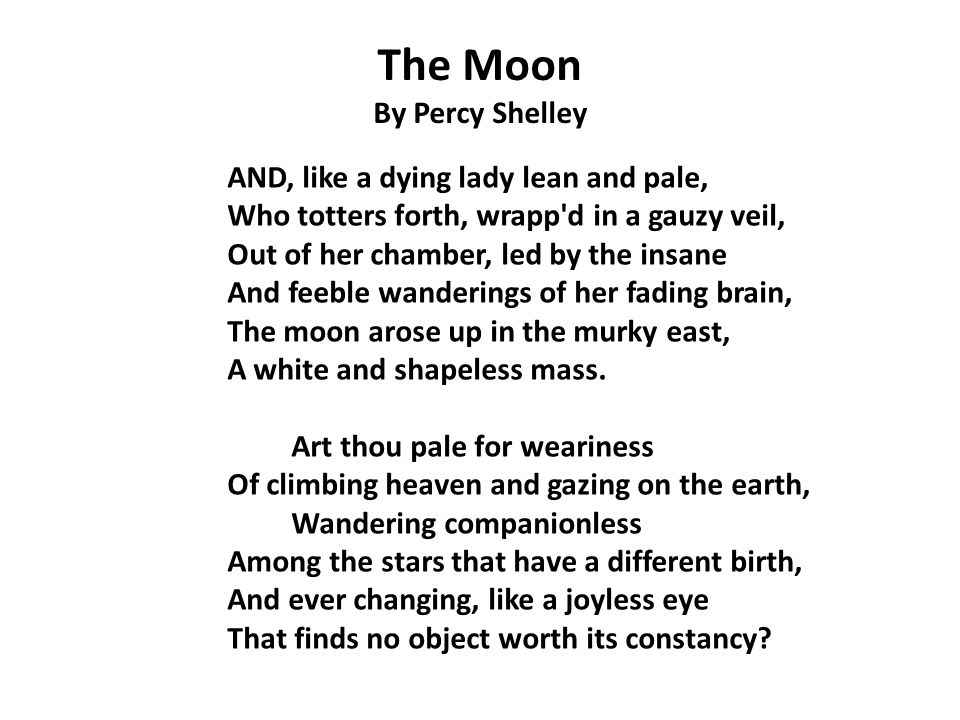 The Moon By Percy Shelley AND, like a dying lady lean and pale, Who totters forth, wrapp d in a gauzy veil, Out of her chamber, led by the insane And feeble wanderings of her fading brain, The moon arose up in the murky east, A white and shapeless mass.