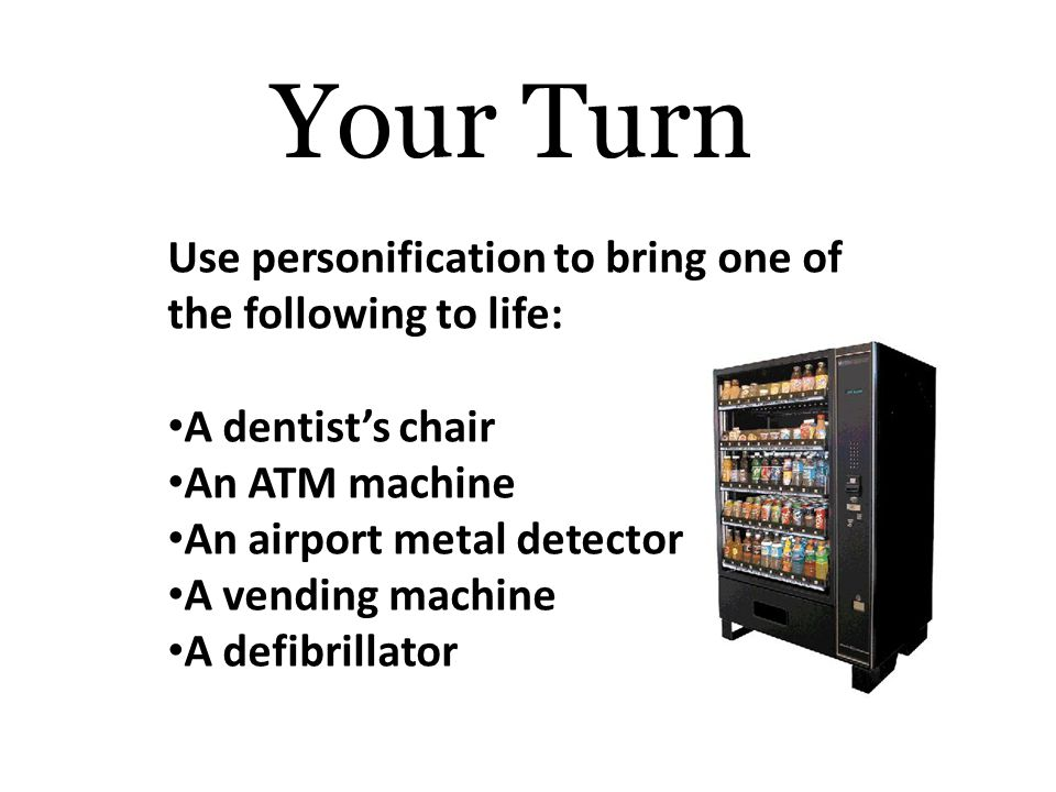 Your Turn Use personification to bring one of the following to life: A dentist's chair An ATM machine An airport metal detector A vending machine A defibrillator