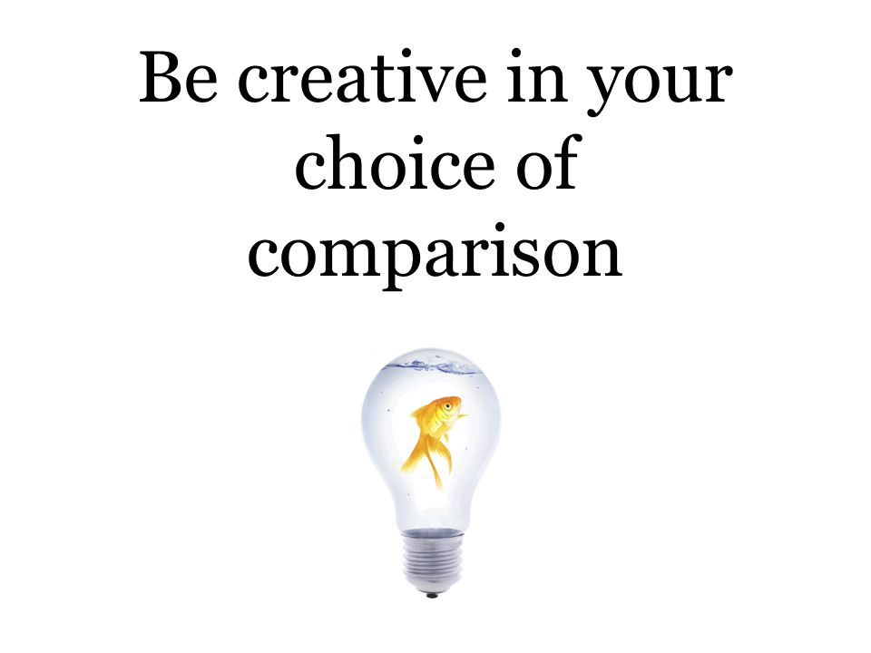 Be creative in your choice of comparison