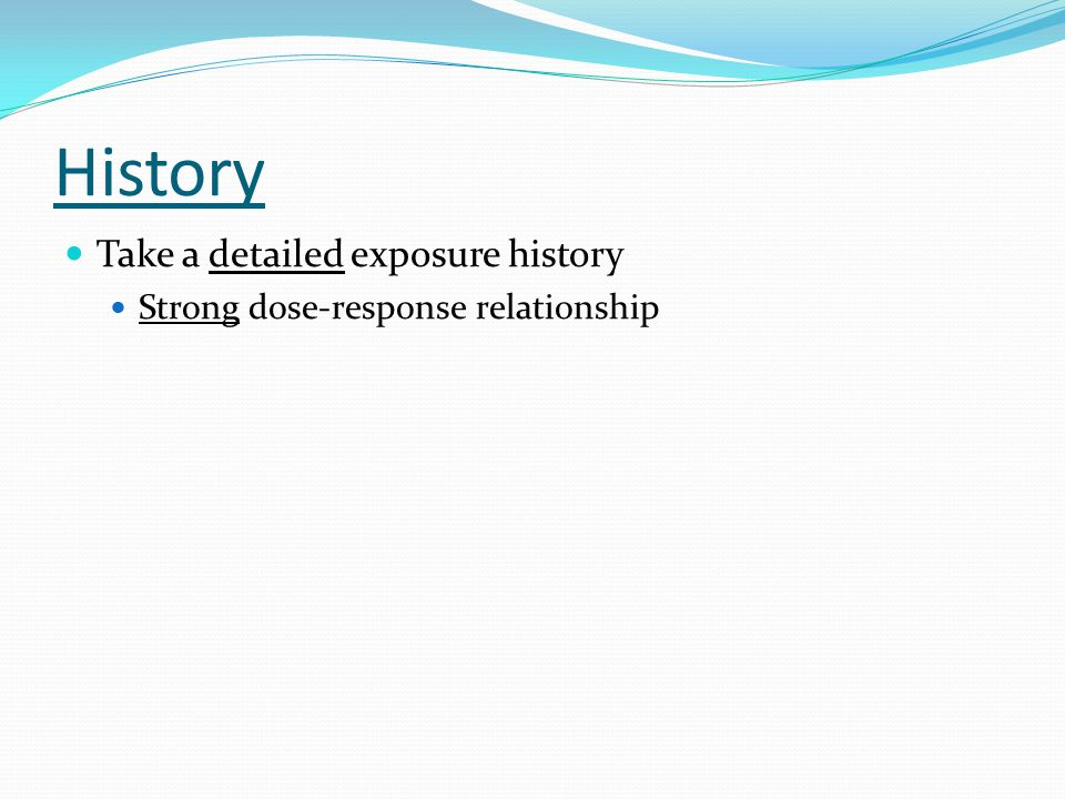History Take a detailed exposure history Strong dose-response relationship