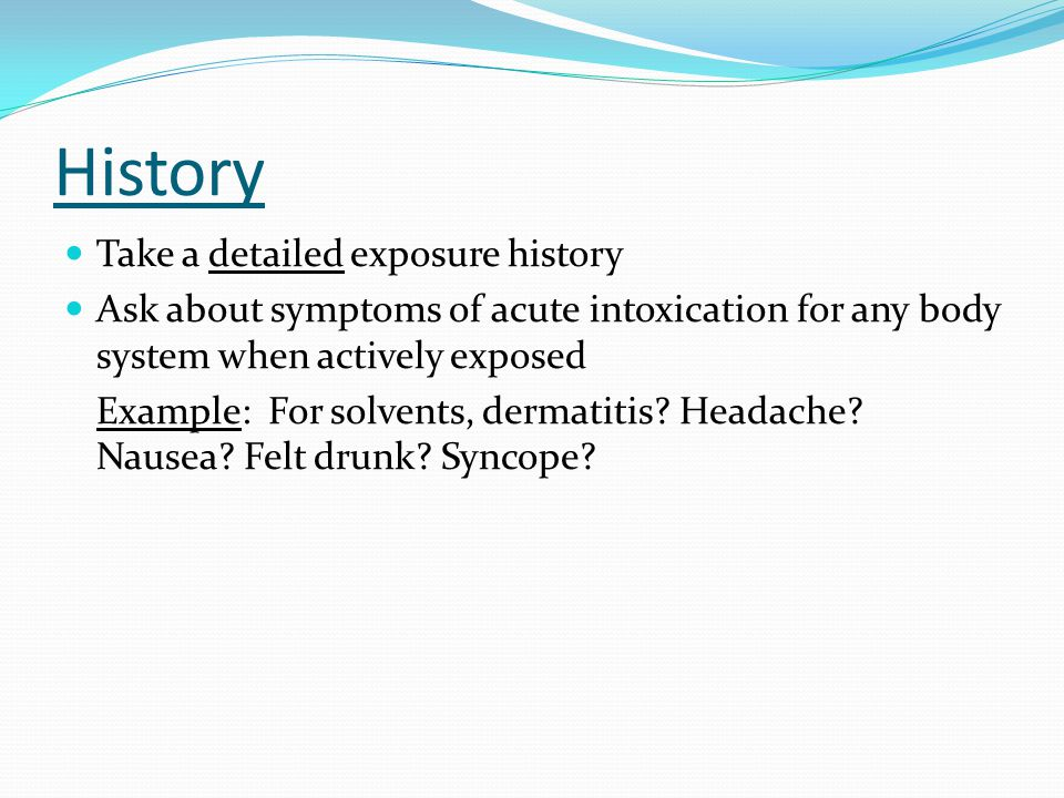 History Take a detailed exposure history Ask about symptoms of acute intoxication for any body system when actively exposed Example: For solvents, dermatitis.