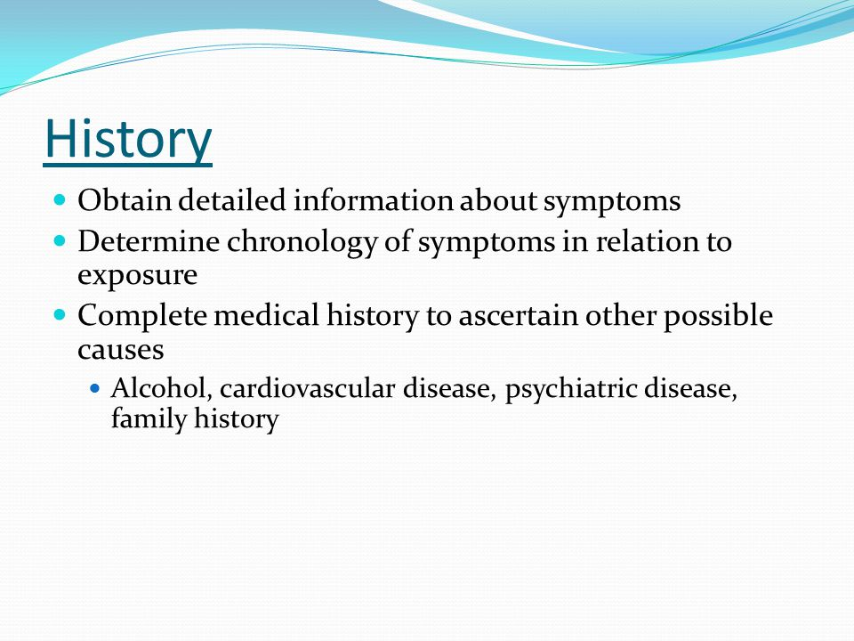 History Obtain detailed information about symptoms Determine chronology of symptoms in relation to exposure Complete medical history to ascertain othe