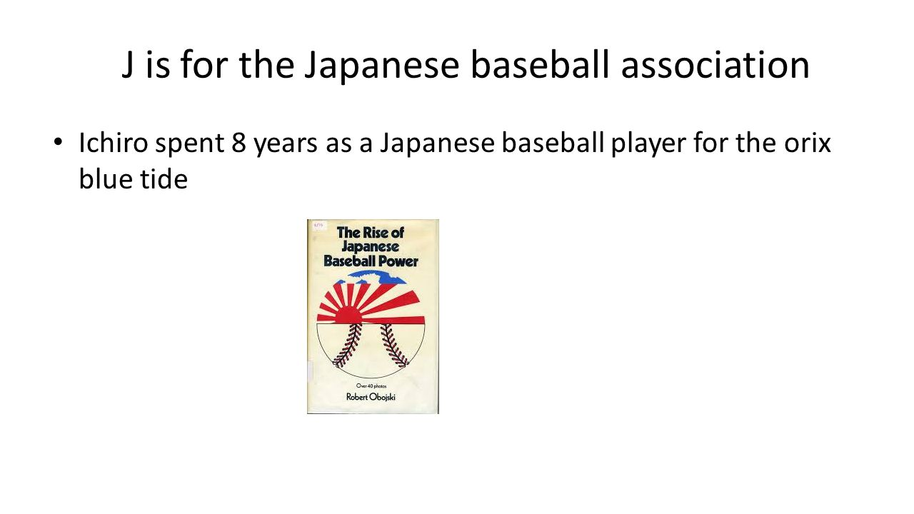J is for the Japanese baseball association Ichiro spent 8 years as a Japanese baseball player for the orix blue tide