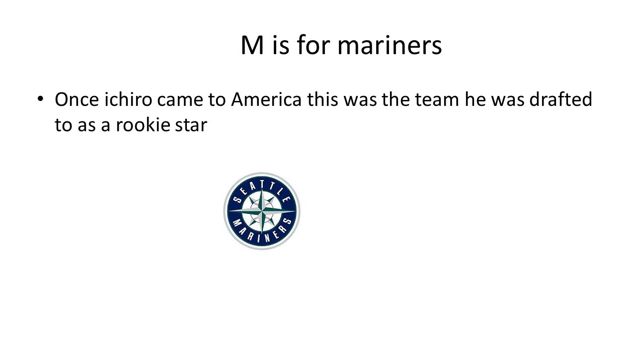M is for mariners Once ichiro came to America this was the team he was drafted to as a rookie star