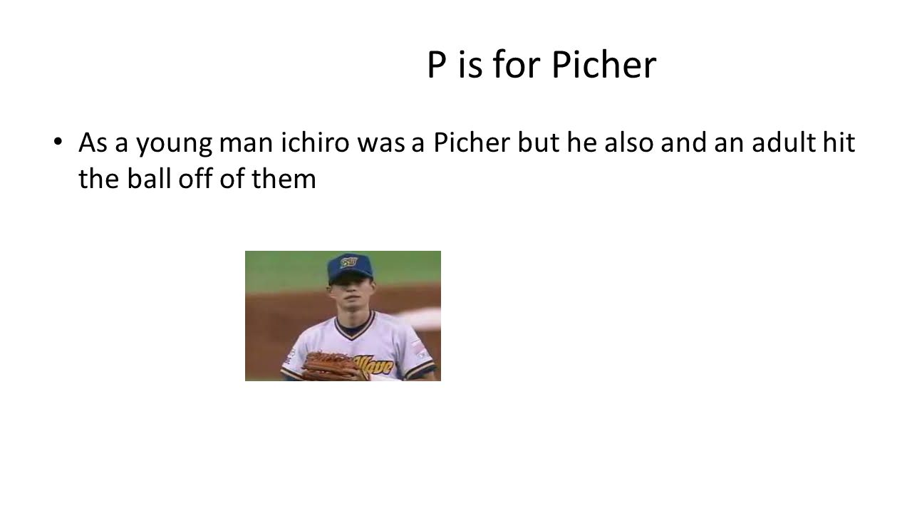 P is for Picher As a young man ichiro was a Picher but he also and an adult hit the ball off of them
