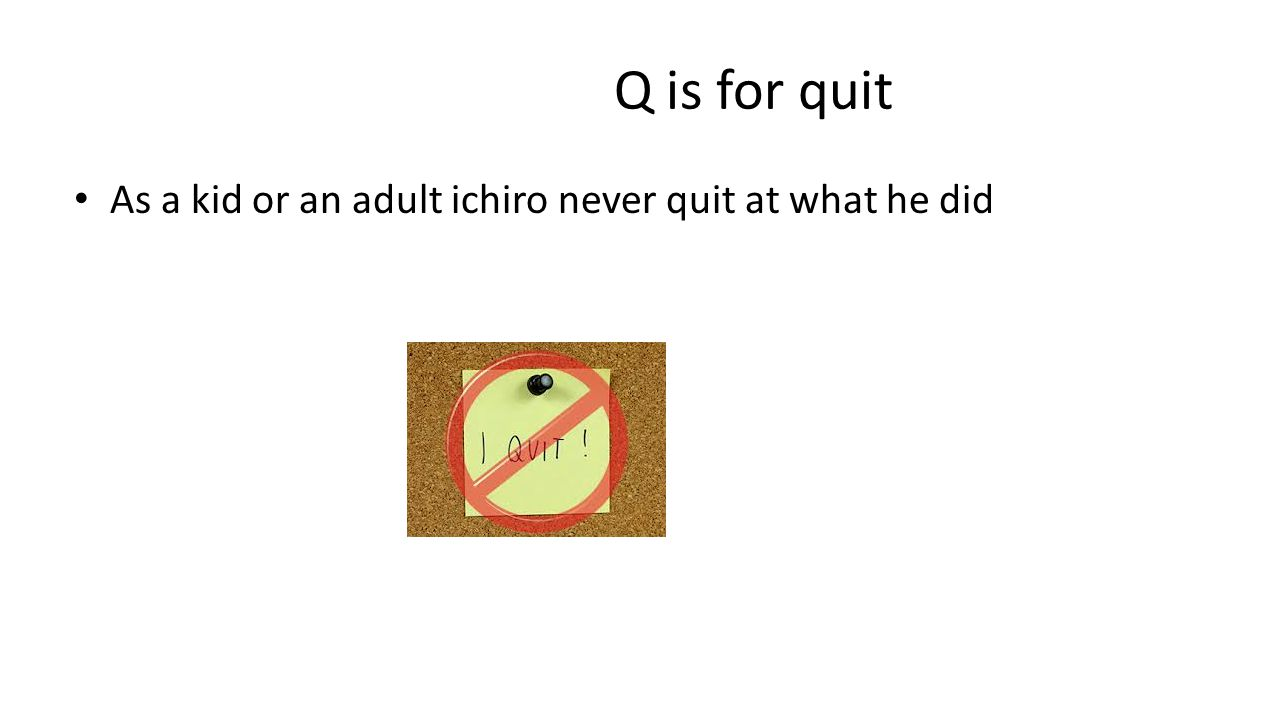 Q is for quit As a kid or an adult ichiro never quit at what he did