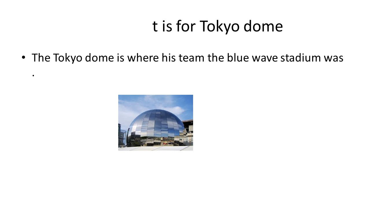 t is for Tokyo dome The Tokyo dome is where his team the blue wave stadium was.