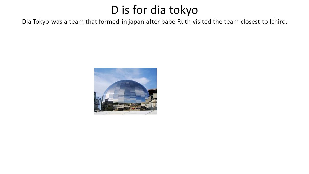 D is for dia tokyo Dia Tokyo was a team that formed in japan after babe Ruth visited the team closest to Ichiro.