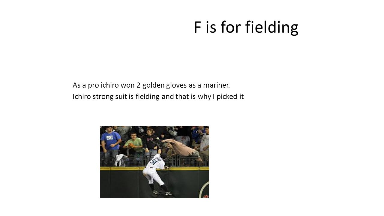 F is for fielding As a pro ichiro won 2 golden gloves as a mariner.