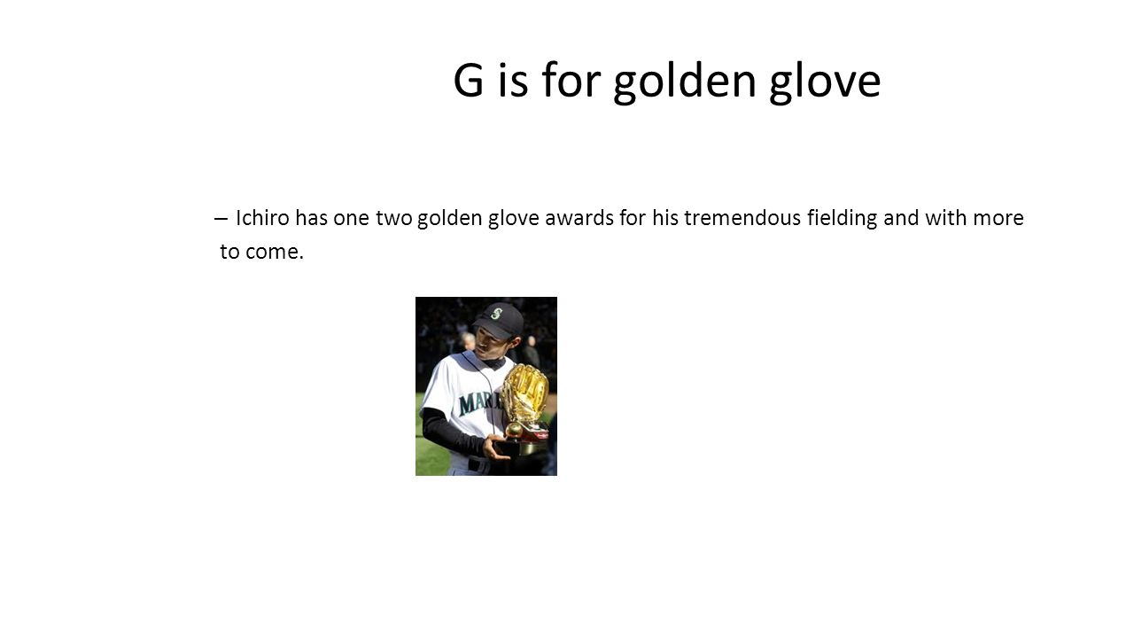 G is for golden glove – Ichiro has one two golden glove awards for his tremendous fielding and with more to come.