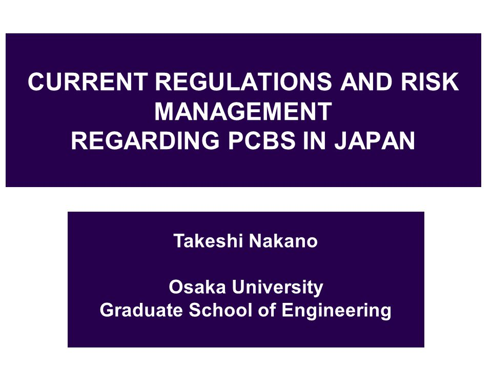 CURRENT REGULATIONS AND RISK MANAGEMENT REGARDING PCBS IN JAPAN Takeshi Nakano Osaka University Graduate School of Engineering