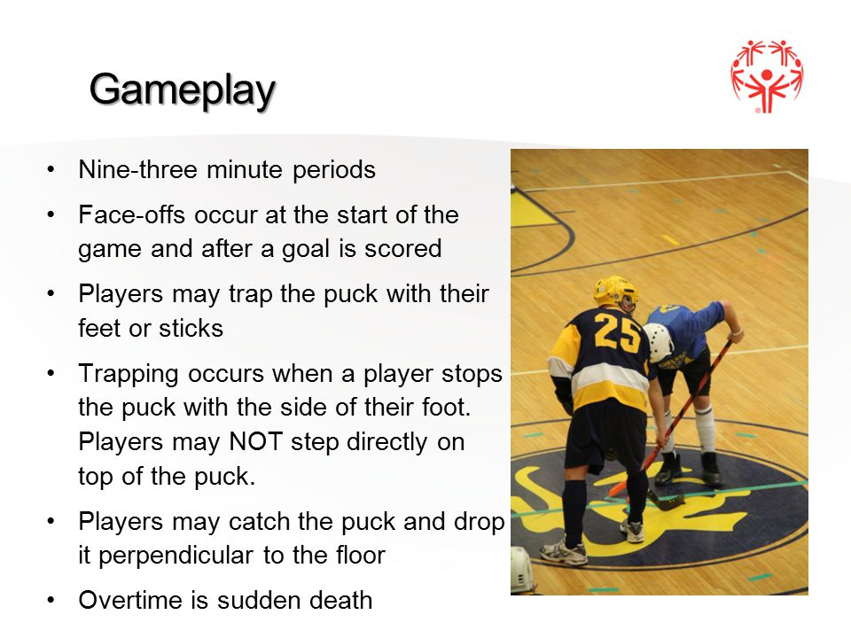 Gameplay Nine-three minute periods Face-offs occur at the start of the game and after a goal is scored Players may trap the puck with their feet or sticks Trapping occurs when a player stops the puck with the side of their foot.