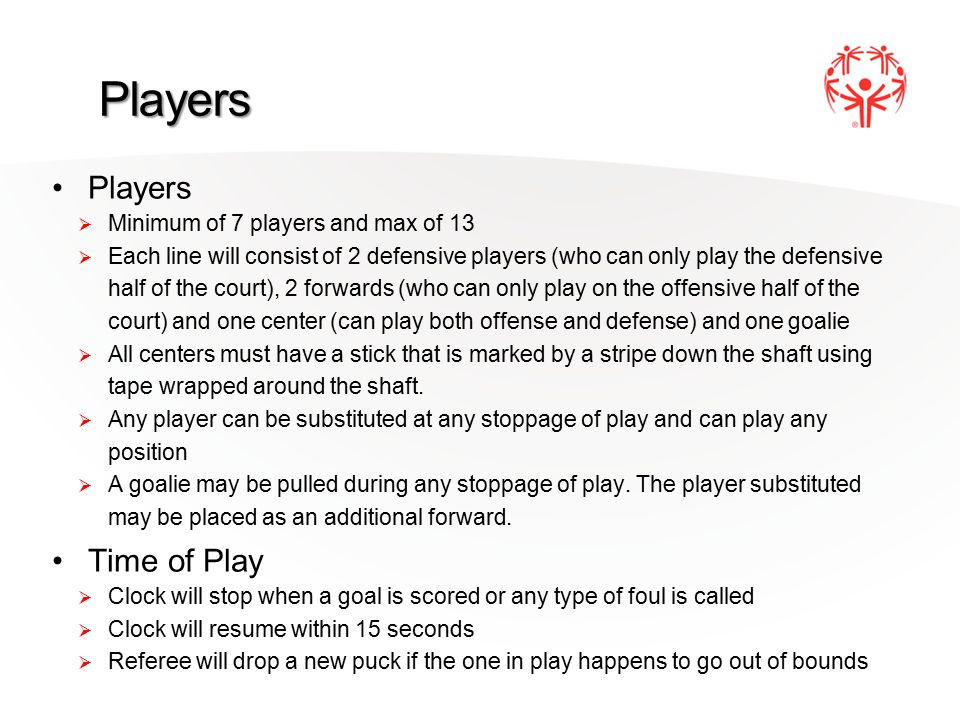 Players Players  Minimum of 7 players and max of 13  Each line will consist of 2 defensive players (who can only play the defensive half of the court), 2 forwards (who can only play on the offensive half of the court) and one center (can play both offense and defense) and one goalie  All centers must have a stick that is marked by a stripe down the shaft using tape wrapped around the shaft.