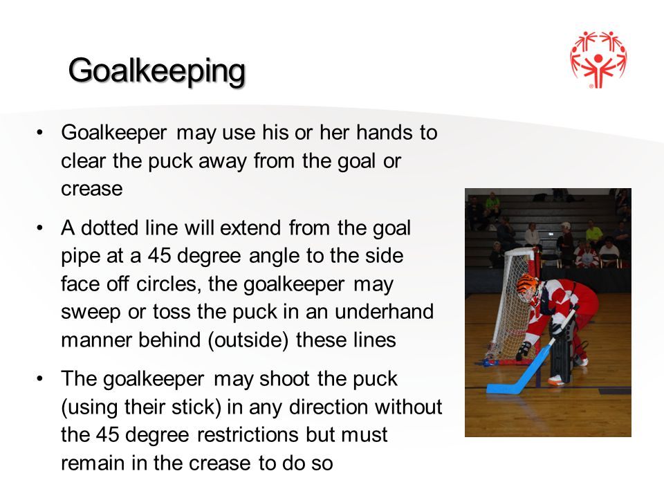 Goalkeeping Goalkeeper may use his or her hands to clear the puck away from the goal or crease A dotted line will extend from the goal pipe at a 45 degree angle to the side face off circles, the goalkeeper may sweep or toss the puck in an underhand manner behind (outside) these lines The goalkeeper may shoot the puck (using their stick) in any direction without the 45 degree restrictions but must remain in the crease to do so