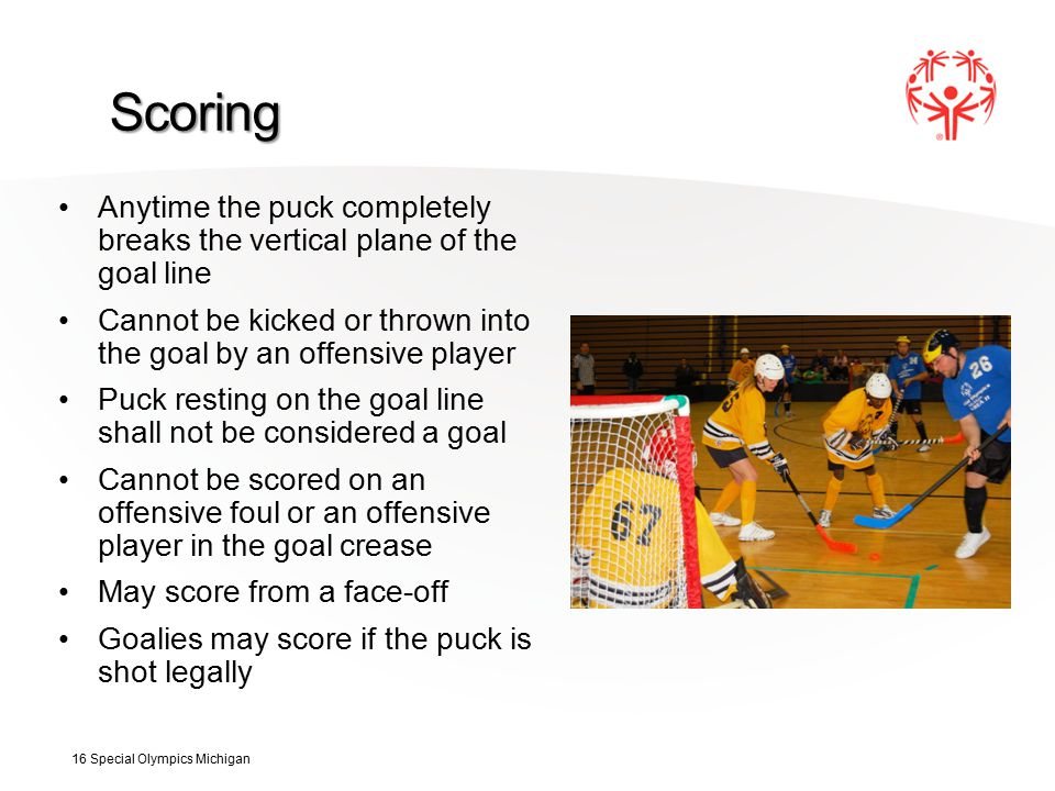 Scoring Anytime the puck completely breaks the vertical plane of the goal line Cannot be kicked or thrown into the goal by an offensive player Puck resting on the goal line shall not be considered a goal Cannot be scored on an offensive foul or an offensive player in the goal crease May score from a face-off Goalies may score if the puck is shot legally 16 Special Olympics Michigan