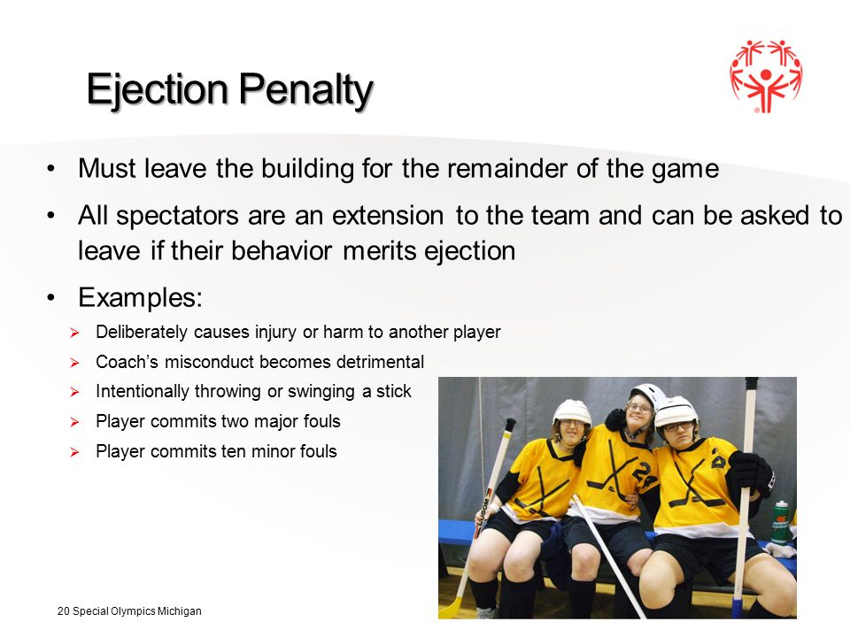 Ejection Penalty Must leave the building for the remainder of the game All spectators are an extension to the team and can be asked to leave if their behavior merits ejection Examples:  Deliberately causes injury or harm to another player  Coach's misconduct becomes detrimental  Intentionally throwing or swinging a stick  Player commits two major fouls  Player commits ten minor fouls 20 Special Olympics Michigan