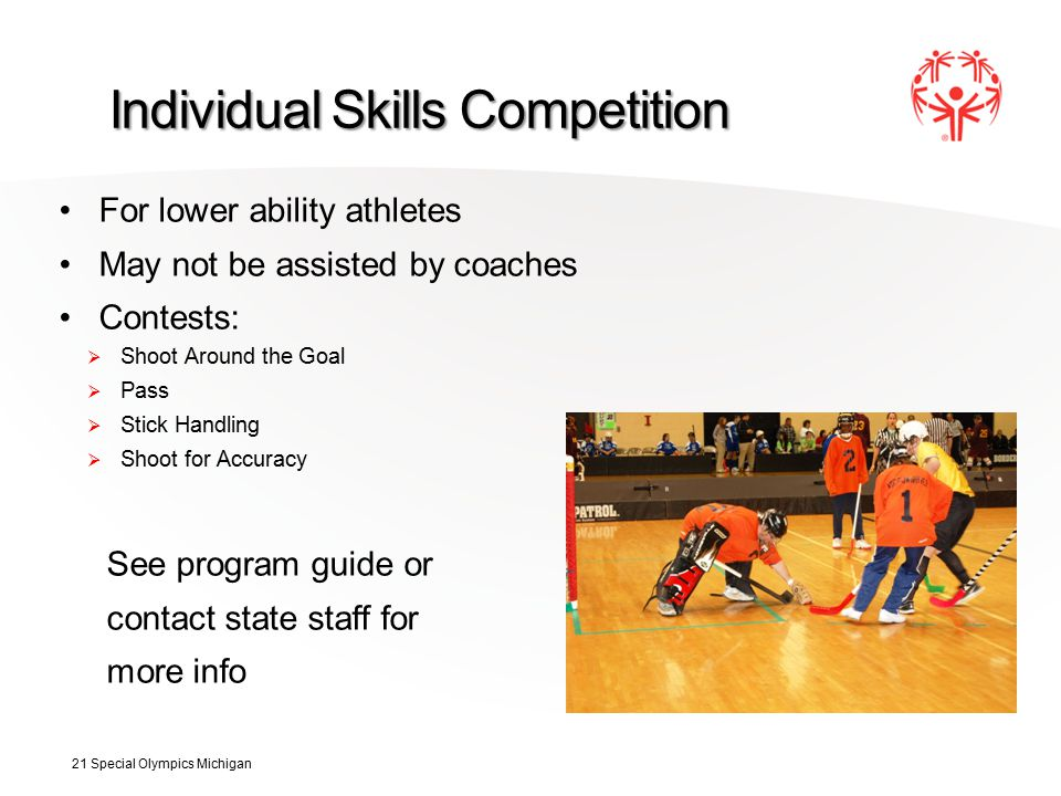 Individual Skills Competition For lower ability athletes May not be assisted by coaches Contests:  Shoot Around the Goal  Pass  Stick Handling  Shoot for Accuracy See program guide or contact state staff for more info 21 Special Olympics Michigan