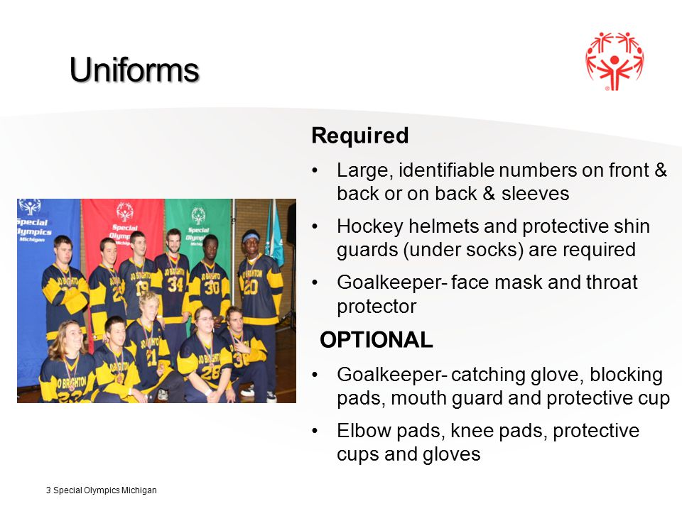 Uniforms Required Large, identifiable numbers on front & back or on back & sleeves Hockey helmets and protective shin guards (under socks) are required Goalkeeper- face mask and throat protector OPTIONAL Goalkeeper- catching glove, blocking pads, mouth guard and protective cup Elbow pads, knee pads, protective cups and gloves 3 Special Olympics Michigan