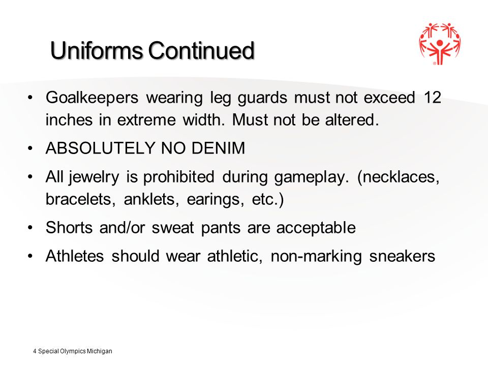 Uniforms Continued Goalkeepers wearing leg guards must not exceed 12 inches in extreme width.