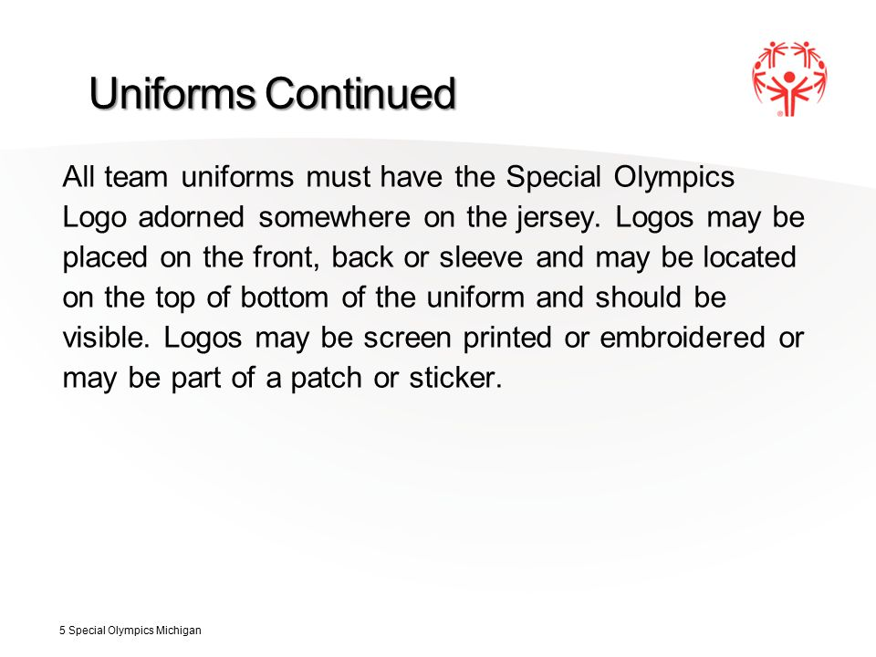 Uniforms Continued All team uniforms must have the Special Olympics Logo adorned somewhere on the jersey.