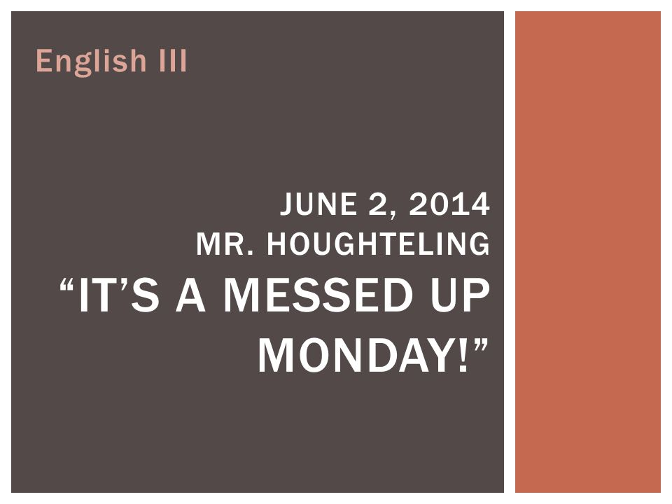 English III JUNE 2, 2014 MR. HOUGHTELING IT'S A MESSED UP MONDAY!