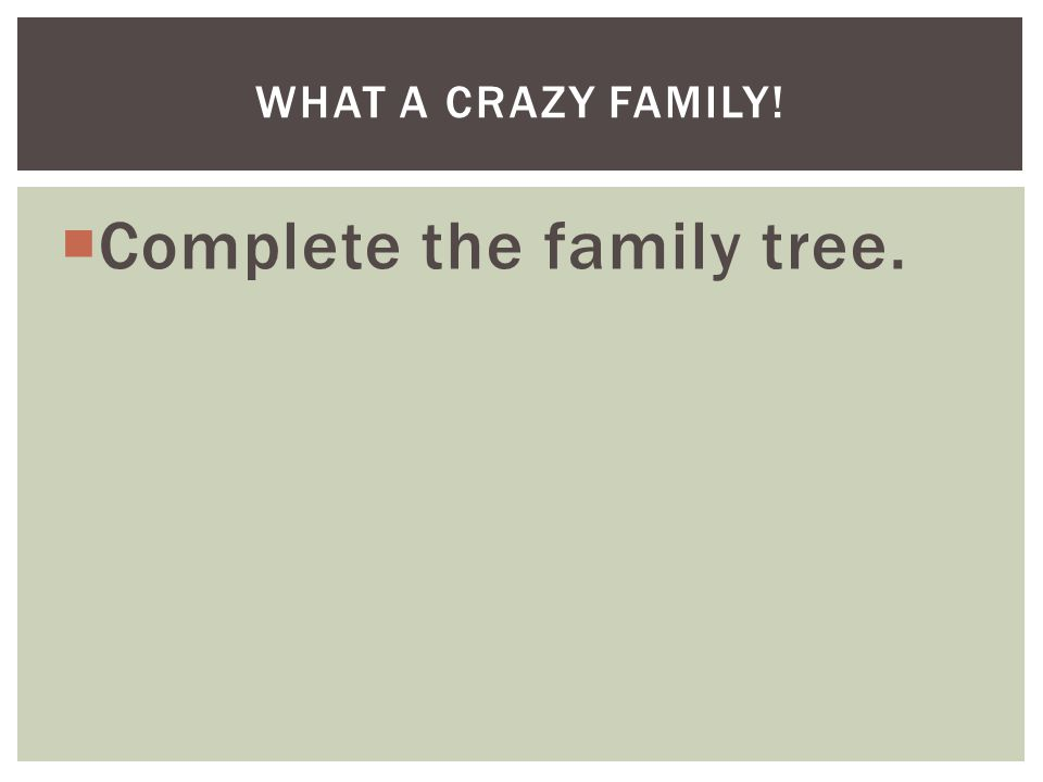  Complete the family tree. WHAT A CRAZY FAMILY!
