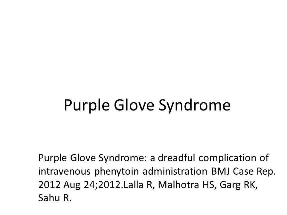 Purple Glove Syndrome Purple Glove Syndrome: a dreadful complication of intravenous phenytoin administration BMJ Case Rep.