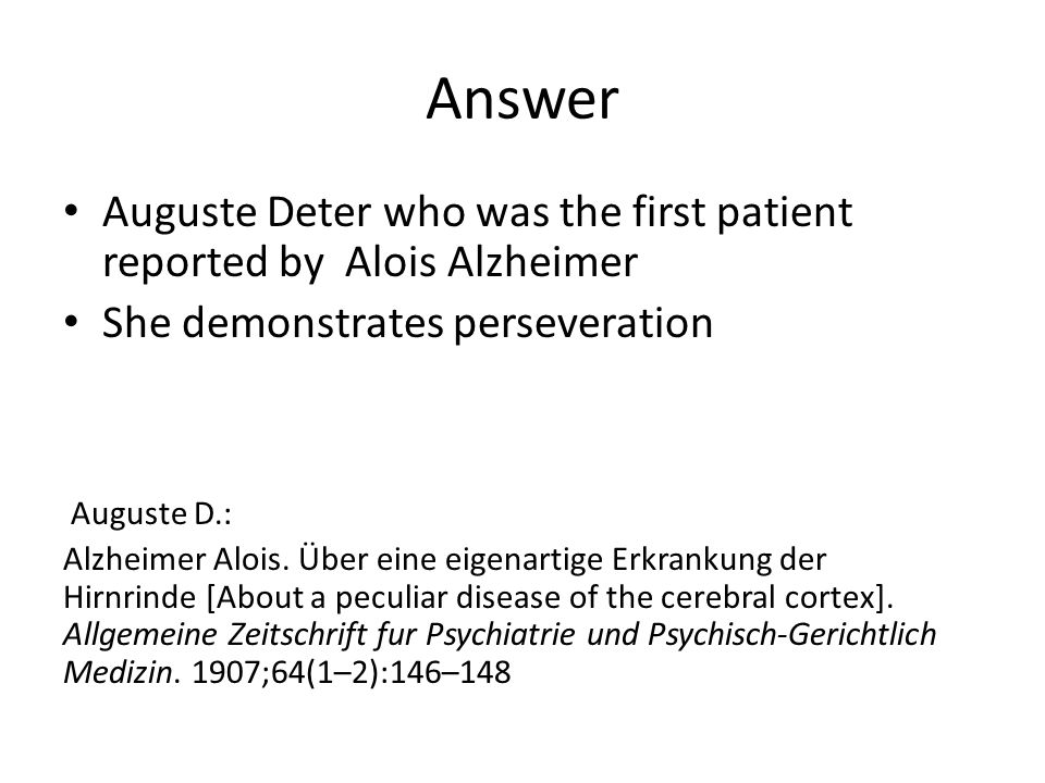Answer Auguste Deter who was the first patient reported by Alois Alzheimer She demonstrates perseveration Auguste D.: Alzheimer Alois.