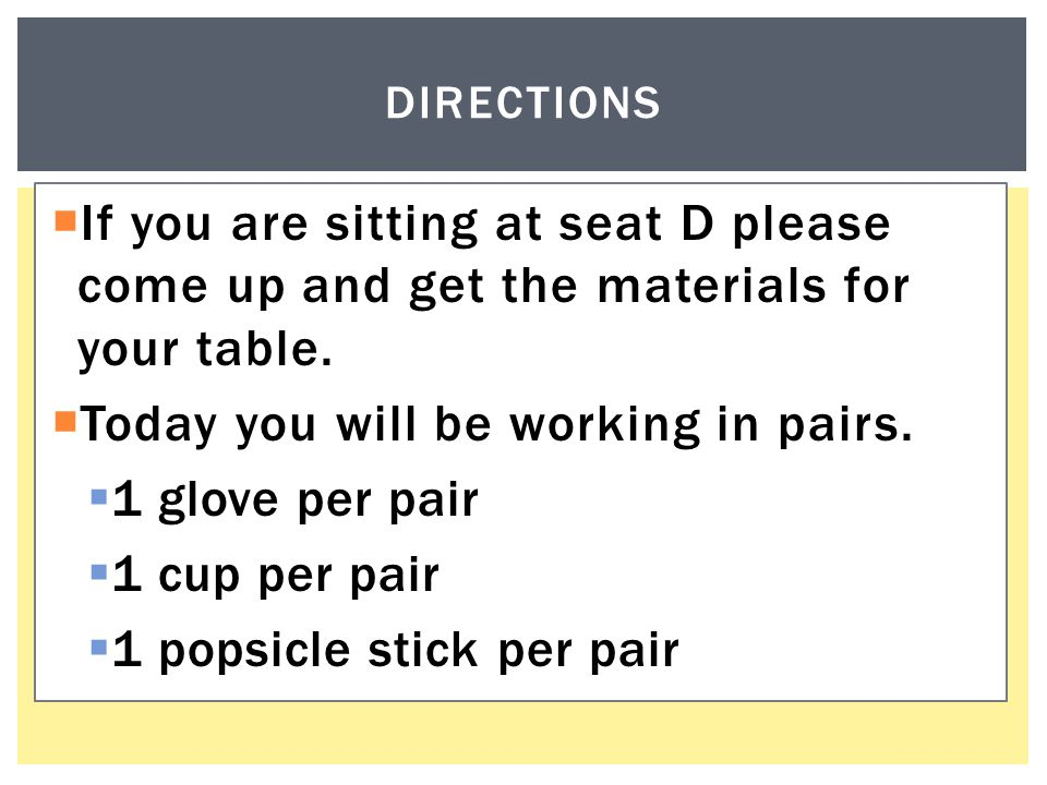  If you are sitting at seat D please come up and get the materials for your table.  Today you will be working in pairs.  1 glove per pair  1 cup p