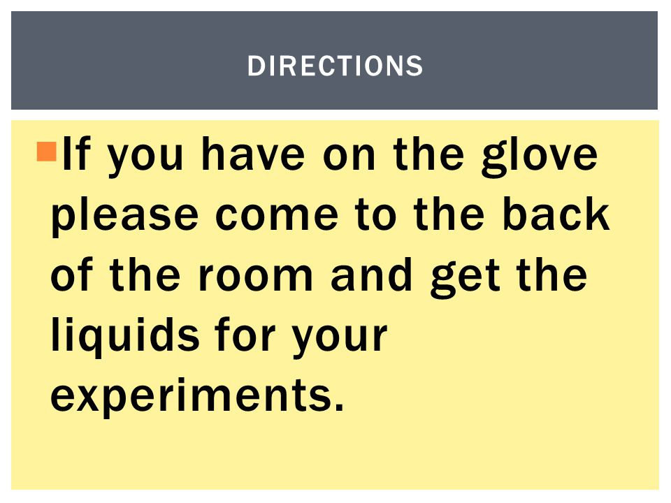  If you have on the glove please come to the back of the room and get the liquids for your experiments.