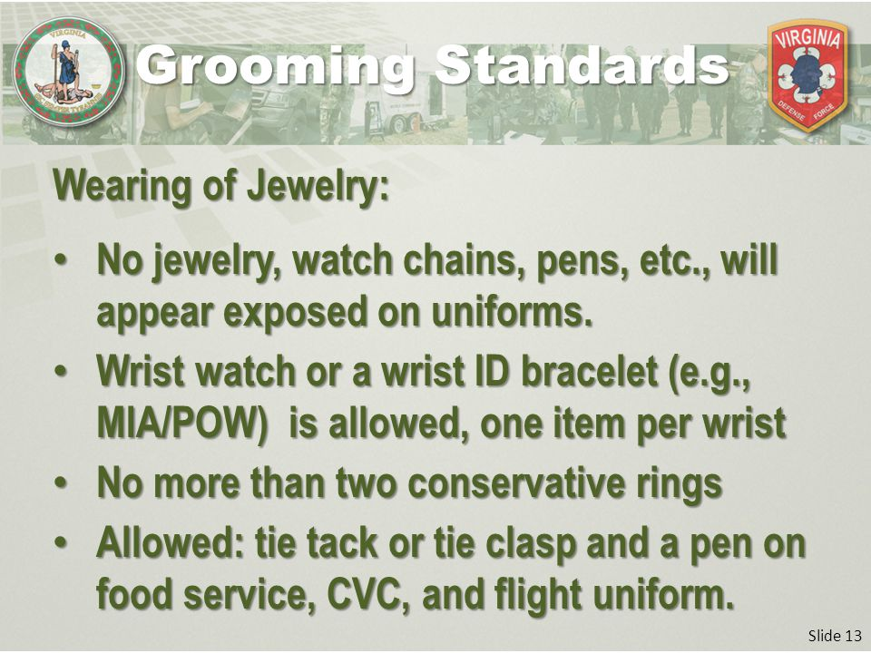 Slide 13 Wearing of Jewelry: No jewelry, watch chains, pens, etc., will appear exposed on uniforms.