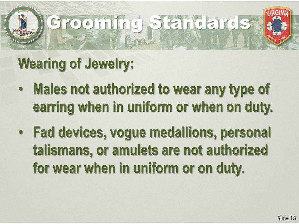 Slide 15 Wearing of Jewelry: Males not authorized to wear any type of earring when in uniform or when on duty.