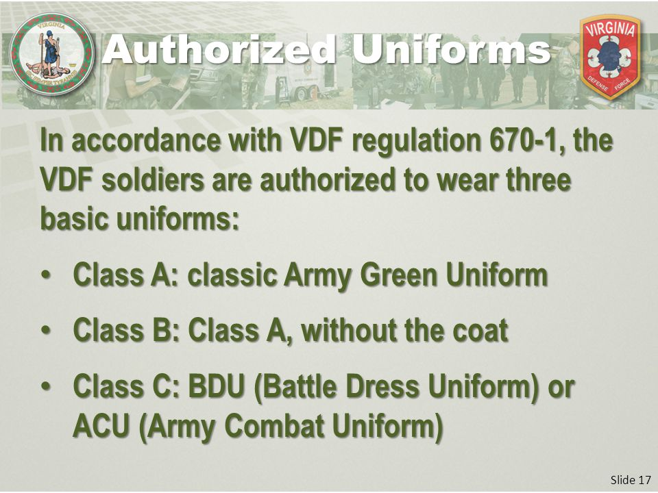 Slide 17 In accordance with VDF regulation 670-1, the VDF soldiers are authorized to wear three basic uniforms: Class A: classic Army Green Uniform Class A: classic Army Green Uniform Class B: Class A, without the coat Class B: Class A, without the coat Class C: BDU (Battle Dress Uniform) or ACU (Army Combat Uniform) Class C: BDU (Battle Dress Uniform) or ACU (Army Combat Uniform) Authorized Uniforms