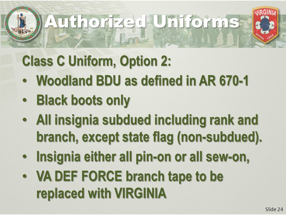 Slide 24 Class C Uniform, Option 2: Woodland BDU as defined in AR 670-1 Woodland BDU as defined in AR 670-1 Black boots only Black boots only All insignia subdued including rank and branch, except state flag (non-subdued).