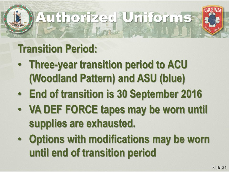 Slide 31 Transition Period: Three-year transition period to ACU (Woodland Pattern) and ASU (blue) Three-year transition period to ACU (Woodland Pattern) and ASU (blue) End of transition is 30 September 2016 End of transition is 30 September 2016 VA DEF FORCE tapes may be worn until supplies are exhausted.