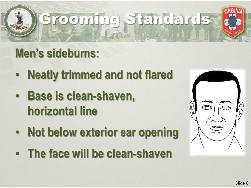 Slide 6 Men's sideburns: Neatly trimmed and not flared Neatly trimmed and not flared Base is clean-shaven, horizontal line Base is clean-shaven, horizontal line Not below exterior ear opening Not below exterior ear opening The face will be clean-shaven The face will be clean-shaven Grooming Standards