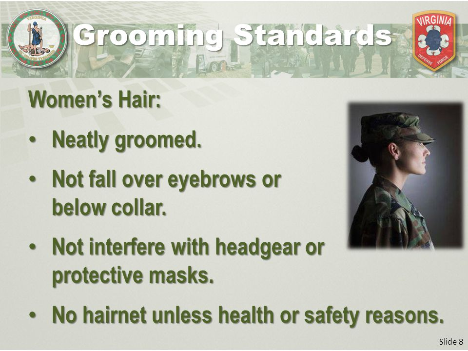 Slide 8 Women's Hair: Neatly groomed. Neatly groomed. Not fall over eyebrows or below collar. Not fall over eyebrows or below collar. Not interfere wi