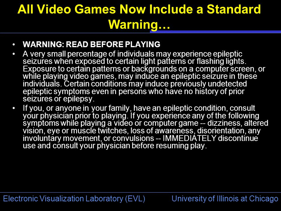 University of Illinois at Chicago Electronic Visualization Laboratory (EVL) All Video Games Now Include a Standard Warning… WARNING: READ BEFORE PLAYING A very small percentage of individuals may experience epileptic seizures when exposed to certain light patterns or flashing lights.