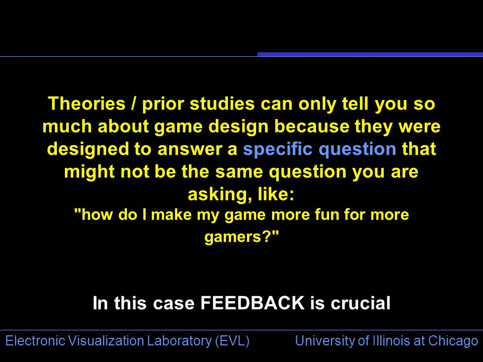 University of Illinois at Chicago Electronic Visualization Laboratory (EVL) Theories / prior studies can only tell you so much about game design because they were designed to answer a specific question that might not be the same question you are asking, like: how do I make my game more fun for more gamers In this case FEEDBACK is crucial