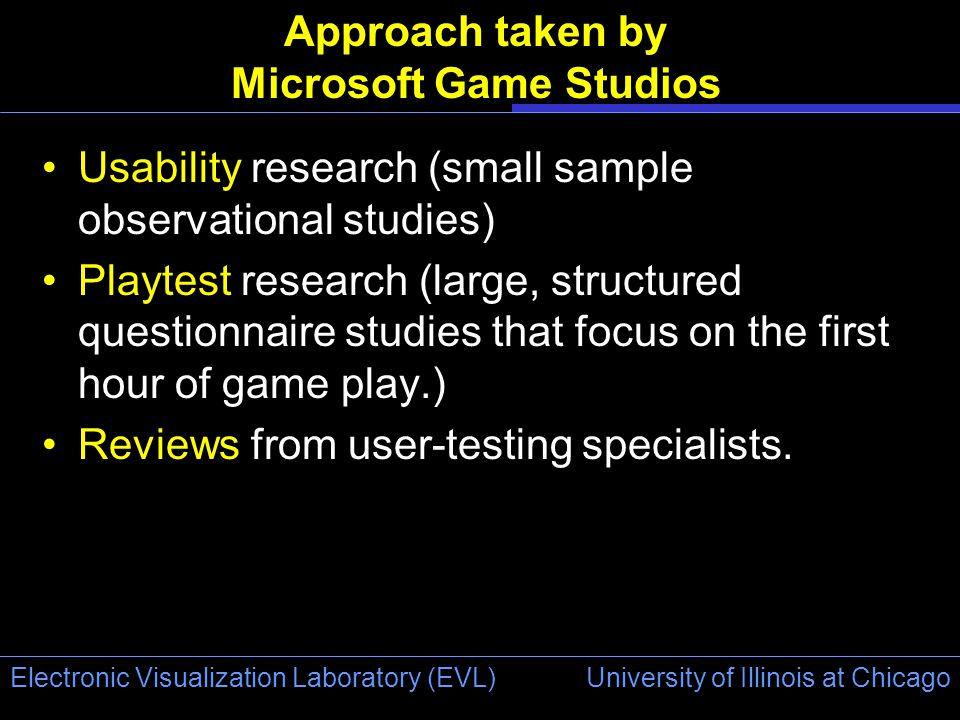 University of Illinois at Chicago Electronic Visualization Laboratory (EVL) Approach taken by Microsoft Game Studios Usability research (small sample observational studies) Playtest research (large, structured questionnaire studies that focus on the first hour of game play.) Reviews from user-testing specialists.
