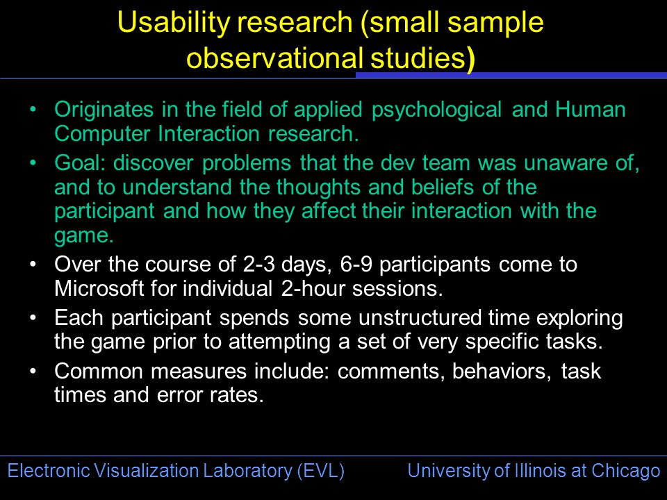 University of Illinois at Chicago Electronic Visualization Laboratory (EVL) Usability research (small sample observational studies) Originates in the field of applied psychological and Human Computer Interaction research.