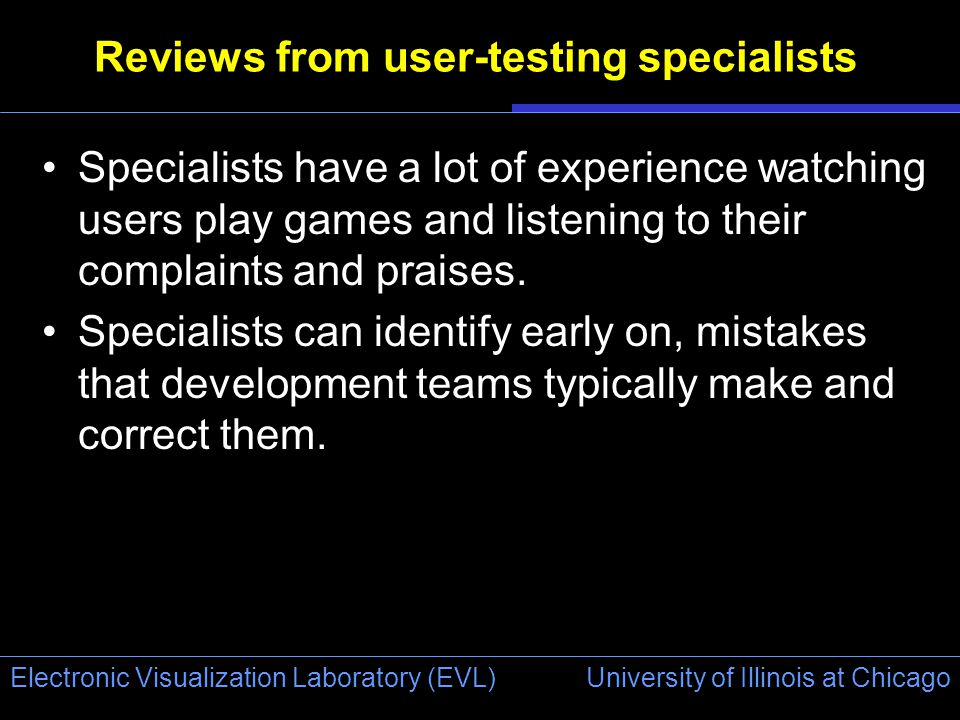 University of Illinois at Chicago Electronic Visualization Laboratory (EVL) Reviews from user-testing specialists Specialists have a lot of experience watching users play games and listening to their complaints and praises.