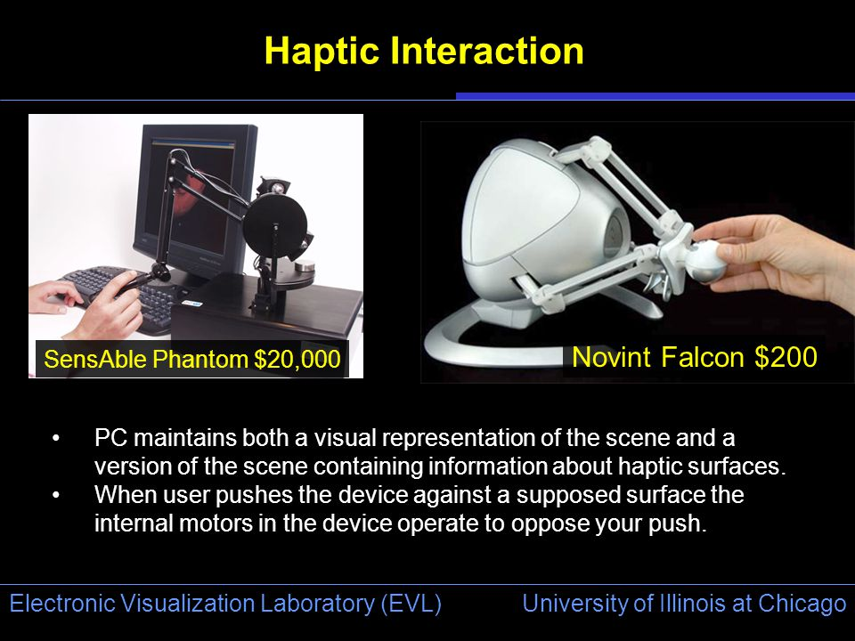 University of Illinois at Chicago Electronic Visualization Laboratory (EVL) Haptic Interaction SensAble Phantom $20,000 Novint Falcon $200 PC maintains both a visual representation of the scene and a version of the scene containing information about haptic surfaces.