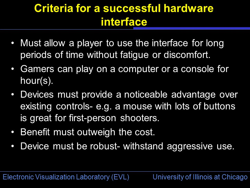 University of Illinois at Chicago Electronic Visualization Laboratory (EVL) Criteria for a successful hardware interface Must allow a player to use the interface for long periods of time without fatigue or discomfort.