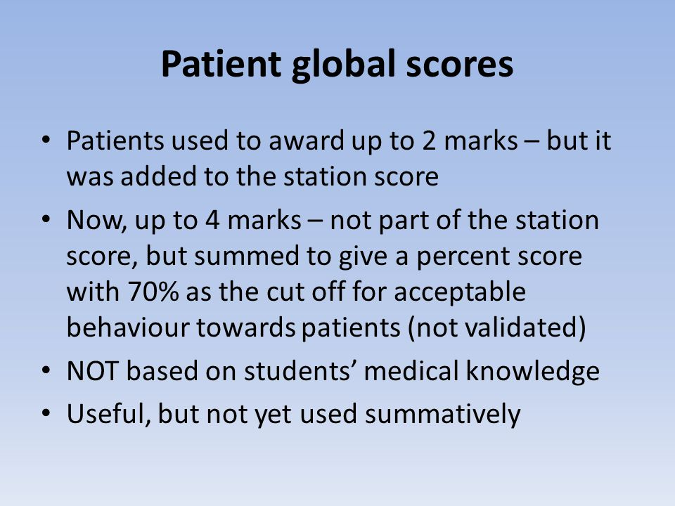 Patient global scores Patients used to award up to 2 marks – but it was added to the station score Now, up to 4 marks – not part of the station score, but summed to give a percent score with 70% as the cut off for acceptable behaviour towards patients (not validated) NOT based on students' medical knowledge Useful, but not yet used summatively