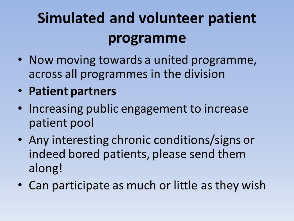 Simulated and volunteer patient programme Now moving towards a united programme, across all programmes in the division Patient partners Increasing public engagement to increase patient pool Any interesting chronic conditions/signs or indeed bored patients, please send them along.