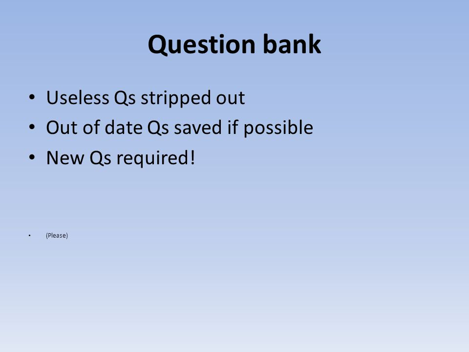 Question bank Useless Qs stripped out Out of date Qs saved if possible New Qs required! (Please)